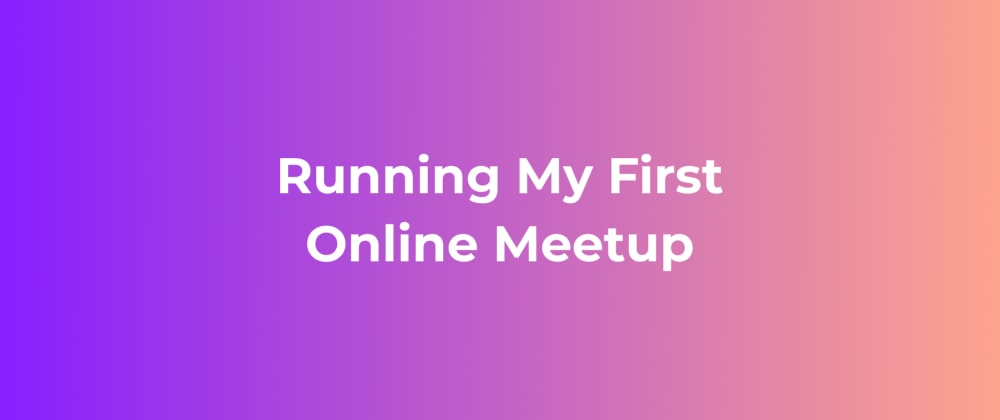 Cover image for Running My First Online Meetup