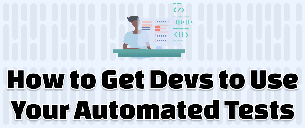 Cover image for How to Get Devs to Use Your Automated Tests