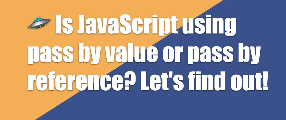 Cover image for 🛸 Is JavaScript using pass by value or pass by reference? Let's find out!