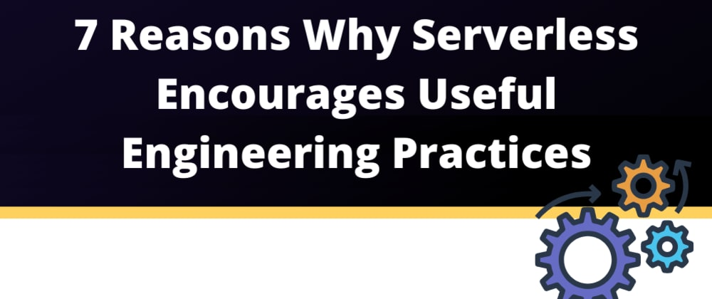 Cover image for 7 reasons why Serverless encourages useful engineering practices