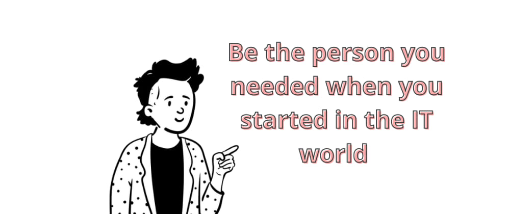 Cover image for 🌟 Be the person you needed when you started in the IT world 🌟