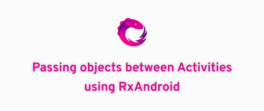 Cover image for Passing objects between Activities using RxAndroid