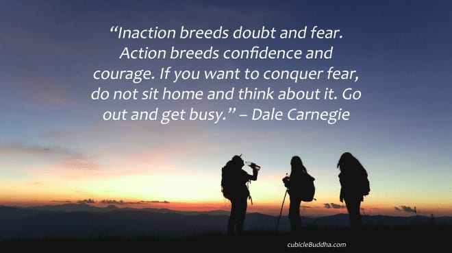 """Inaction breeds doubt and fear. Action breeds confidence and courage. If you want to conquer fear, do not sit home and think about it. Go out and get busy."" – Dale Carnegie"