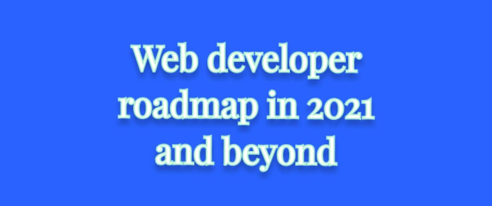 Cover image for Web development roadmap for 2021 and beyond