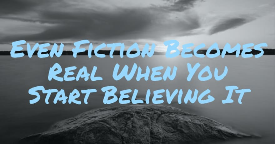 Even Fiction Becomes Real When You Start Believing It