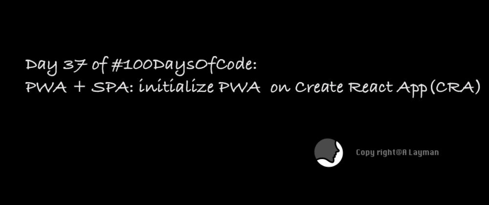 Cover image for Day 37 of #100DaysOfCode: PWA + SPA: initialize PWA  on Create React App(CRA)