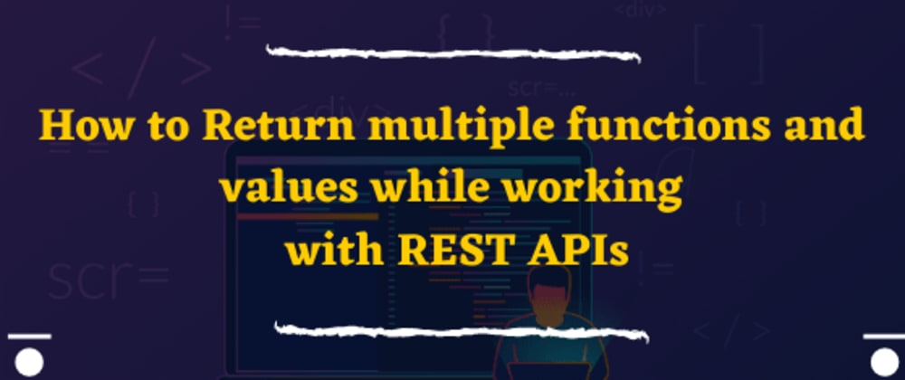 Cover image for How to Return multiple functions and values while working with REST APIs (Part 1)