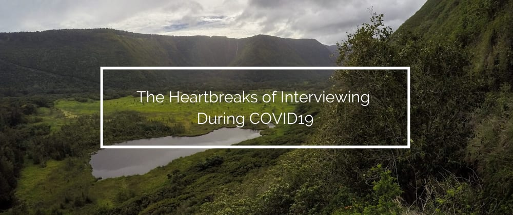 Cover image for The Heartbreaks of Interviewing During COVID19