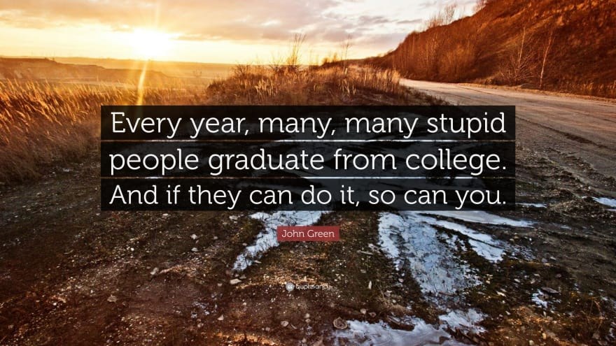 Every Year, many, many stupid people graduate from college. And if they can do it, so can you.