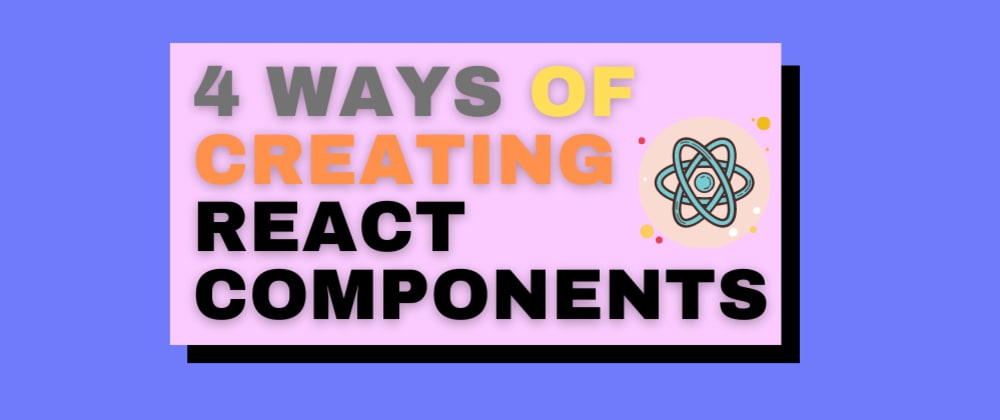Cover image for 4 Ways of creating React Components