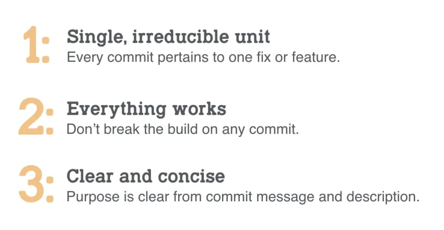 A list. 1: Single, irreducible unit. Every commit pertains to one fix or feature. 2: Everything works. Don't break the build on any commit. 3: Clear and concise. Purpose is clear from the commit message and description.