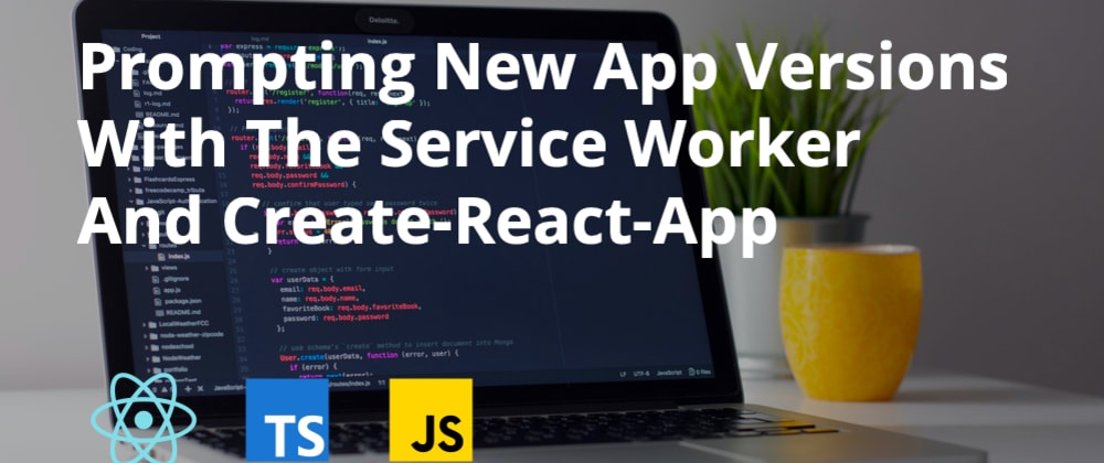 Cover image for Prompting New App Versions With The Service Worker And Create-React-App