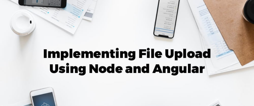 Cover image for Implementing File Upload Using Node and Angular