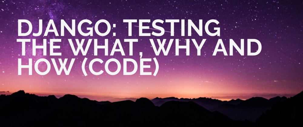 Cover image for Django: Testing The What, Why and How. (Code)