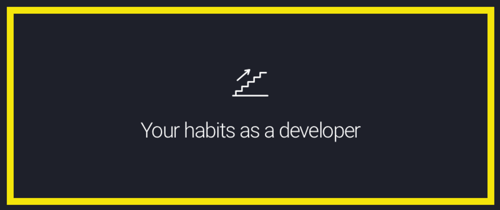 Cover image for Your habits as a developer