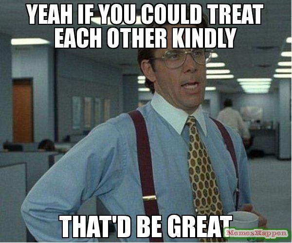 Office Space quote: If you could treat each other kindly, that'd be great
