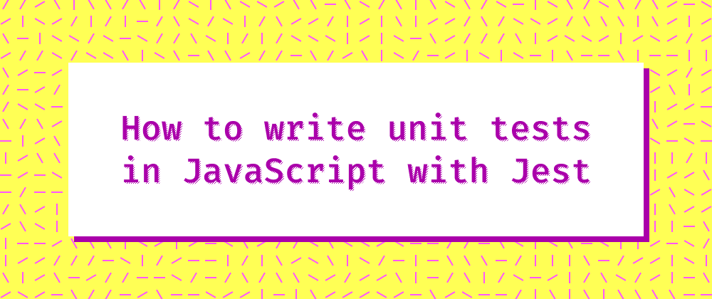 Cover image for How to write unit tests in JavaScript with Jest