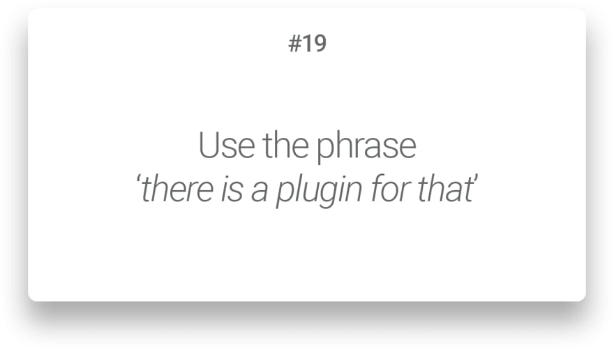 Use the phrase 'there is a plugin for that'