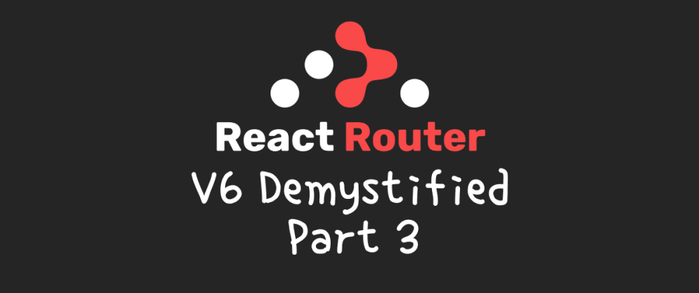 Cover image for react-router v6 demystified (part 3)