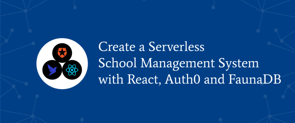 Cover image for Create A Serverless School Management System with React, Auth0 and FaunaDB
