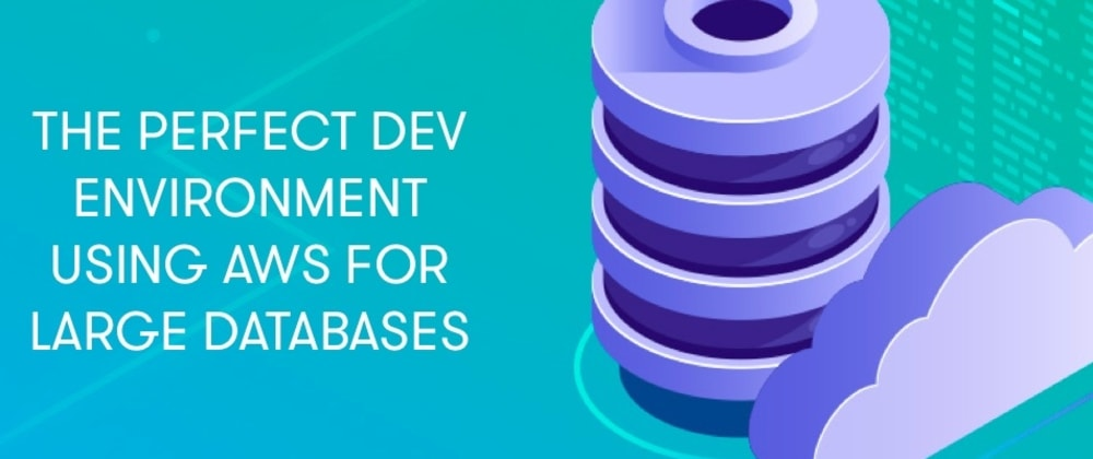 Cover image for The perfect dev environment using AWS for large databases