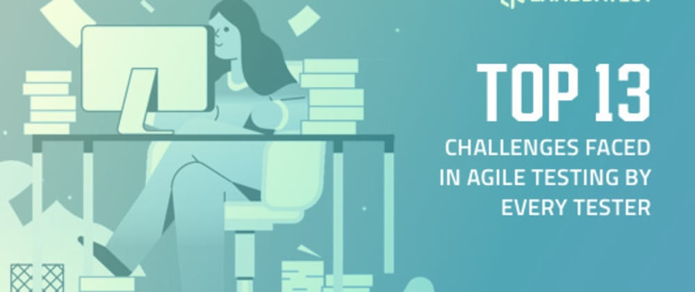 Cover image for Top 13 Challenges Faced In Agile Testing By Every Tester