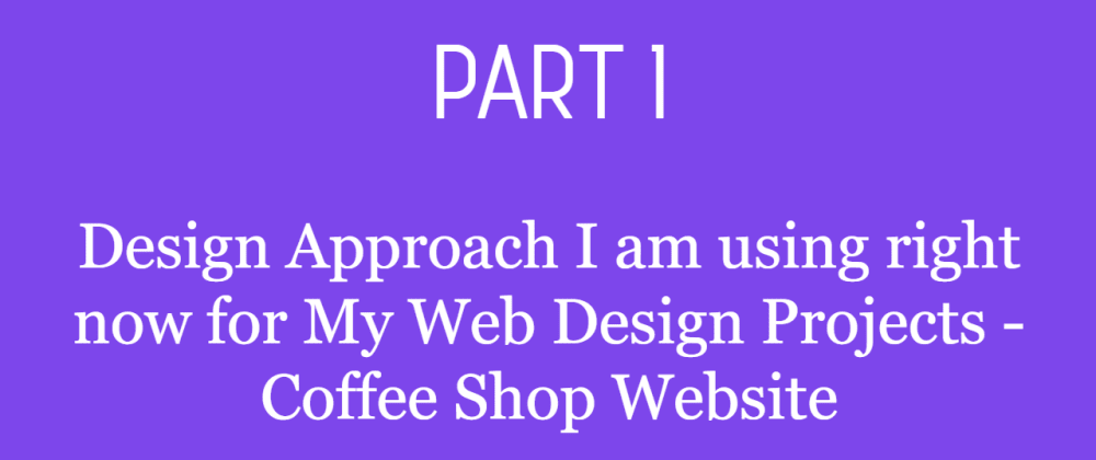 Cover image for Part 1 - Design Approach I am using right now for My Web Design Projects - Coffee Shop Website