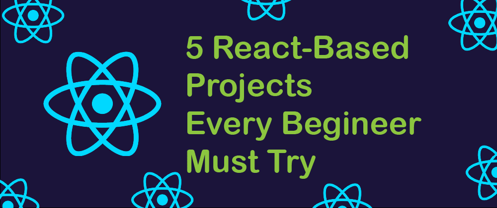 Cover image for 5 React-Based Projects Every Beginner Must Try