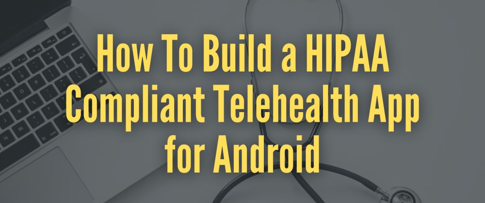 Cover image for How to Build a HIPAA Compliant Telehealth App for Android (Zocdoc Clone)