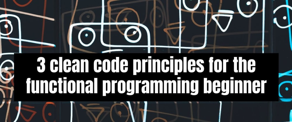 Cover image for 3 clean code principles for the functional programming beginner