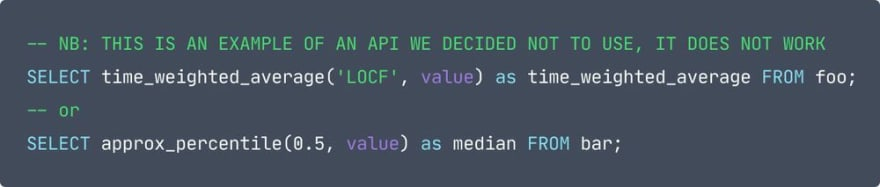code: -- NB: THIS IS AN EXAMPLE OF AN API WE DECIDED NOT TO USE, IT DOES NOT WORK SELECT time_weighted_average('LOCF', value) as time_weighted_average FROM foo; -- or SELECT approx_percentile(0.5, value) as median FROM bar;