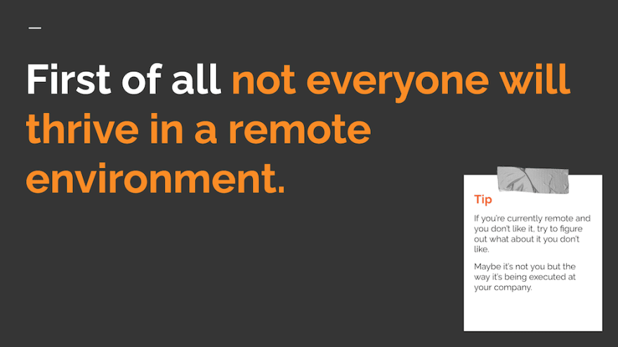 First of all not everyone will thrive in a remote environment.