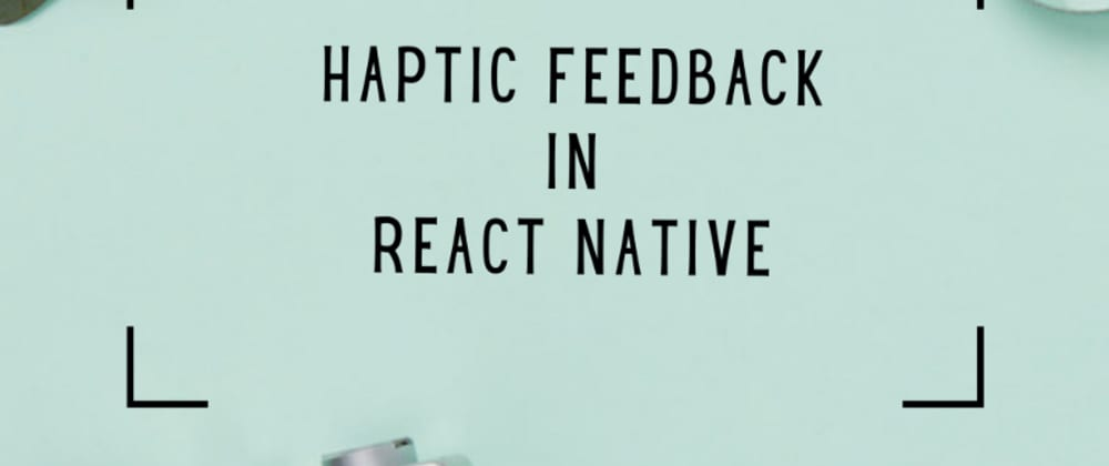 Cover image for Generate Haptic Feedback in ReactNative