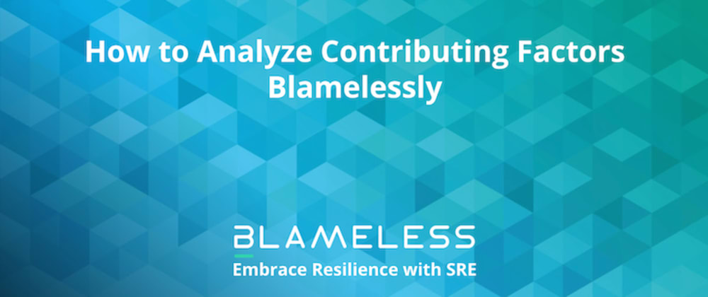 Cover image for How to Analyze Contributing Factors Blamelessly