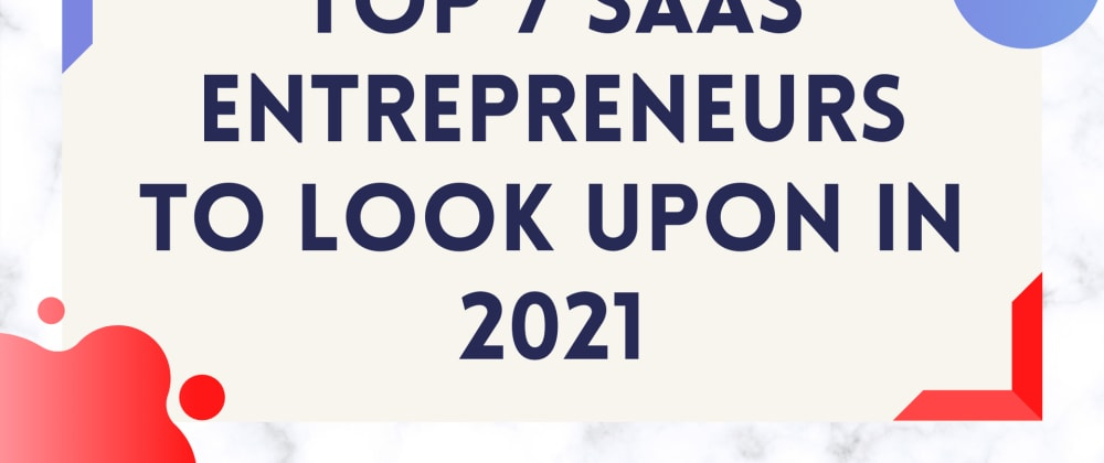 Cover image for Top 7 SaaS Entrepreneurs to look upon in 2021.