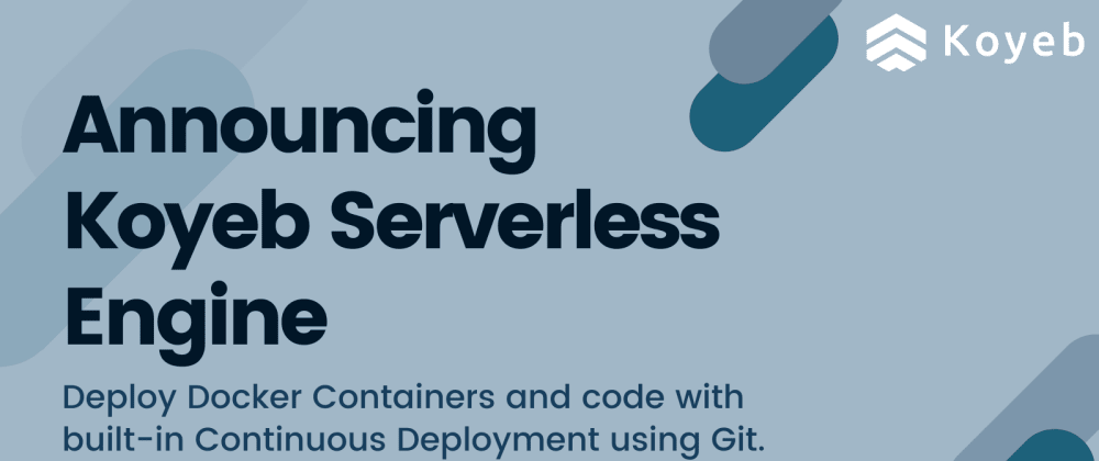 Cover image for Announcing the Koyeb Serverless Engine: Docker Containers and Continuous Deployment of Functions