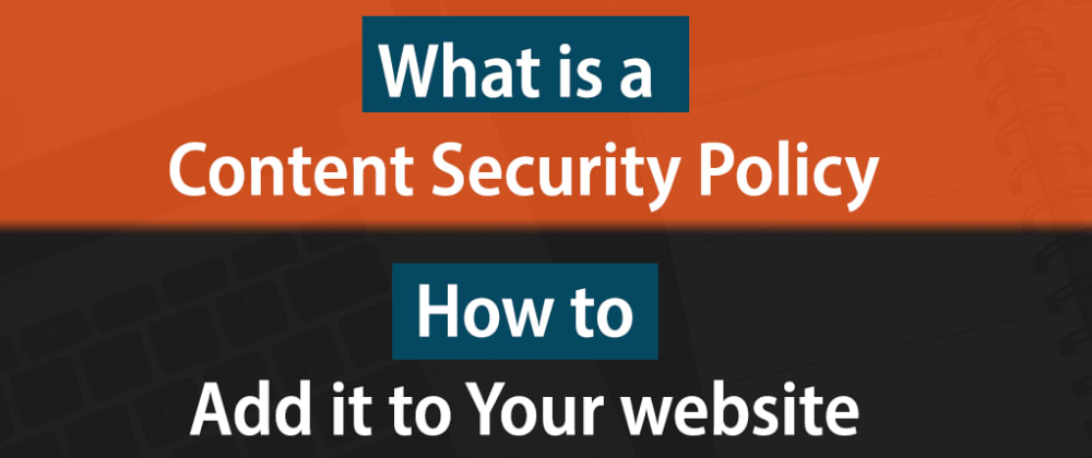 What is CSP? Why & How to Add it to Your Website.