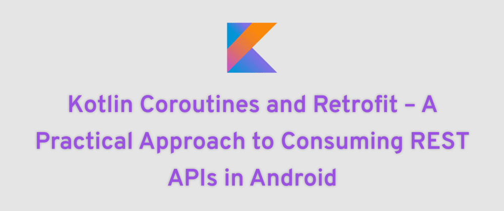 Cover image for Kotlin Coroutines and Retrofit – A Practical Approach to Consuming REST APIs in Android
