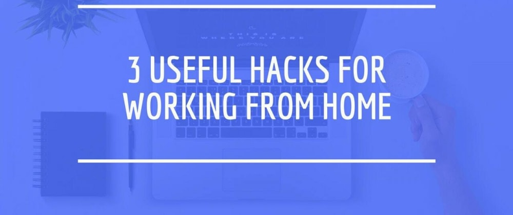 Cover image for My top 3 Useful Hacks for Working from Home