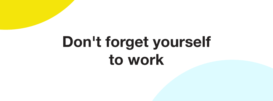 Dont forget yourself to work