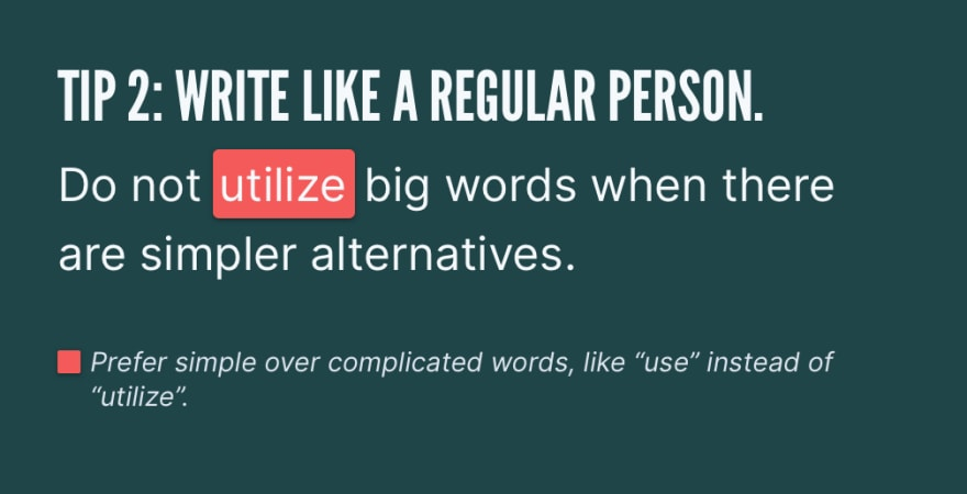"Tip 2: Write like a regular person. Do not *utilize* big words when there are simpler alternatives. Prefer simple over complicated words, like ""use"" instead of ""utilize""."