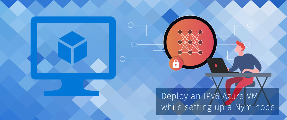 Cover image for Deploy an IPv6 Azure VM while setting up a Nym node