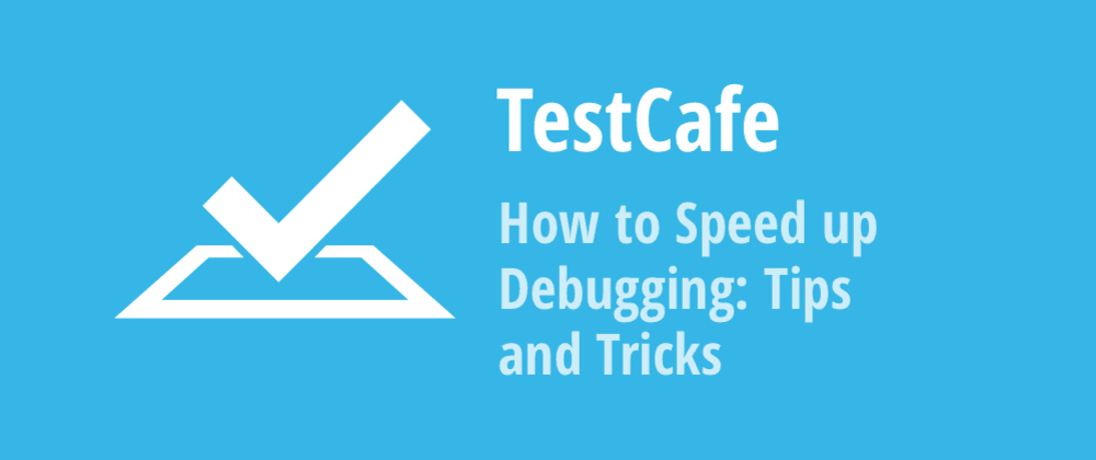 Cover image for How to Speed up Debugging in TestCafe: Tips and Tricks