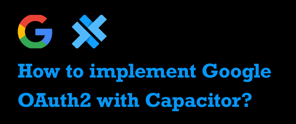 Cover image for How to implement Google OAuth2 in an Ionic/Capacitor app