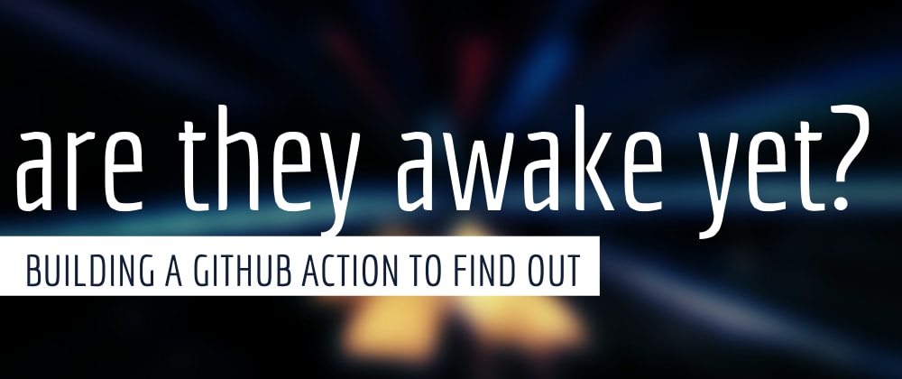 Cover image for Are They Awake Yet? Building a GitHub Action to Find Out!