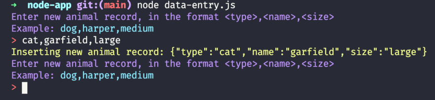"""A terminal screenshot. The first line is my bash profile header styled and says """"➜  node-app git:(main) node data-entry.js"""". The second line is in purple and says """"Enter new animal record, in the format <type>,<name>,<size>"""". The third line is purple and blue and says """"Example: dog,harper,medium"""". The fourth line is red and white and says """"> cat,garfield,large"""". The fifth line is yellow and says """"Inserting new animal record: {""""type"""":""""cat"""",""""name"""":""""garfield"""",""""size"""":""""large""""}"""". The second, third, and start of the fourth line repeat themselves one more time."""