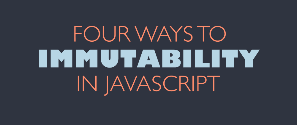 Cover image for Four Ways to Immutability in JavaScript