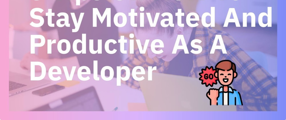 Cover image for 5 Tips On How To Stay Motivated And Productive As A Developer