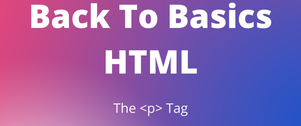 Cover image for Back To Basics HTML: The P Tag