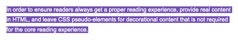 In order to ensure readers always get a proper reading experience, provide real content in HTML, and leave CSS pseudo-elements for decorational content that is not required for the core reading experience.